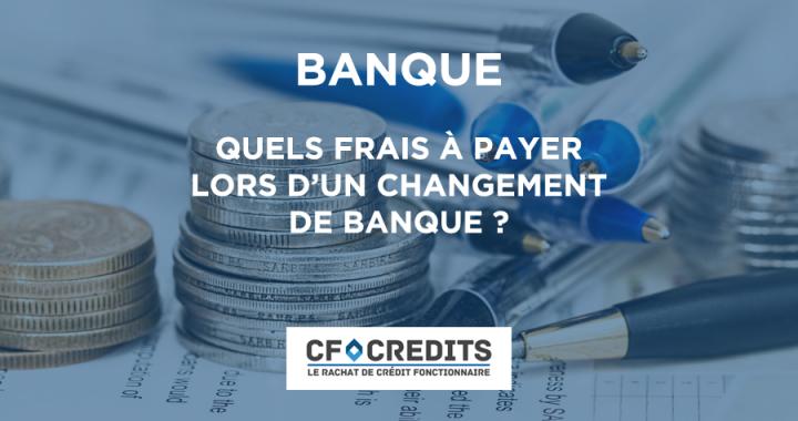 Quels sont les frais à payer lors d'un changement de banque ?